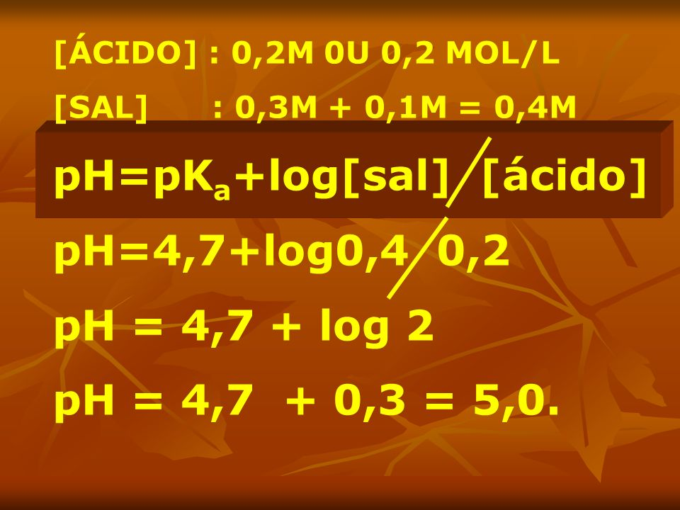 pH=pKa+log[sal] [ácido] pH=4,7+log0,4 0,2 pH = 4,7 + log 2